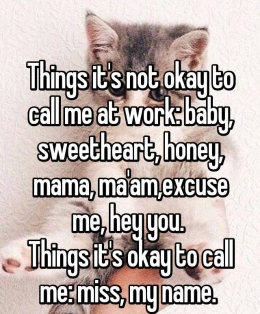things it's not okay to call me at work: baby, sweetheart, honey, mama, ma'am, excuse me, hey you. Things it's okay to call me: miss, my name.